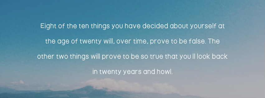 Inspirational Quote: Eight of the 10 things you have decided about yourself at the age of 20 will, over time, prove to be false. The other two things will prove to be so true that you'll look back in 20 years and howl.