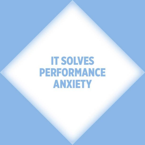 It solves performance anxiety