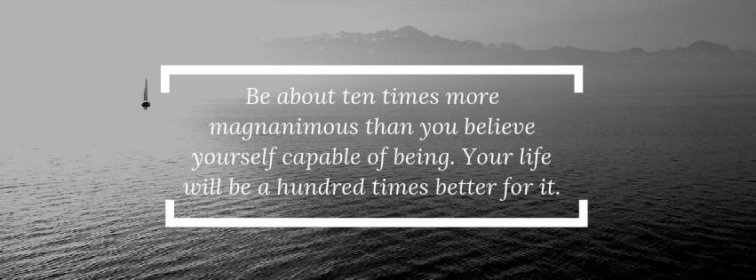 Inspirational Quote: Be about 10 times more magnanimous than you believe yourself capable of being. Your life will be a hundred times better for it.