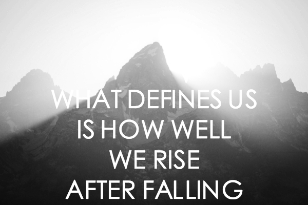 What defines us is how well we rise after falling. – (Unknown)