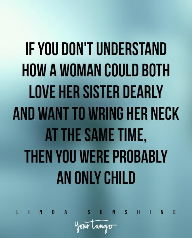"""""""If you don't understand how a woman could both love her sister dearly and want to wring her neck at the same time, then you were probably an only child."""" — Linda Sunshine"""