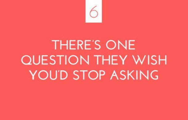 There's one question they wish you'd stop asking