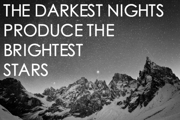 The darkest nights produce the brightest stars. – (Unknown)