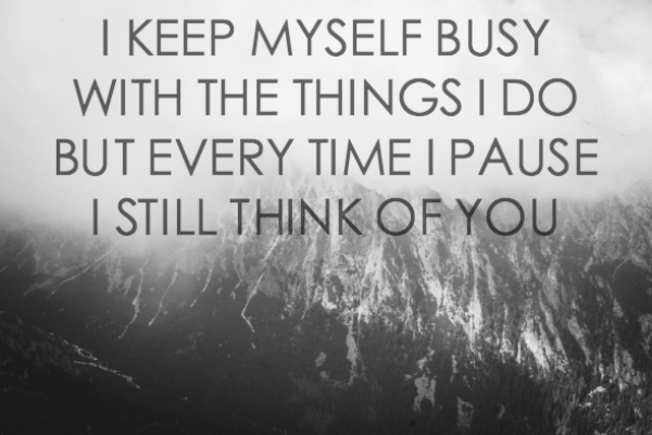 I keep myself busy with the things that I do, but every time I pause I still think of you. – (Unknown)