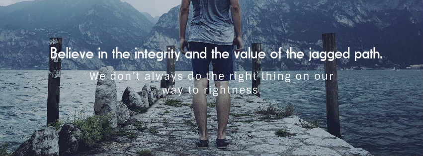 1. Believe in the integrity and the value of the jagged path. We don't always do the right thing on our way to rightness