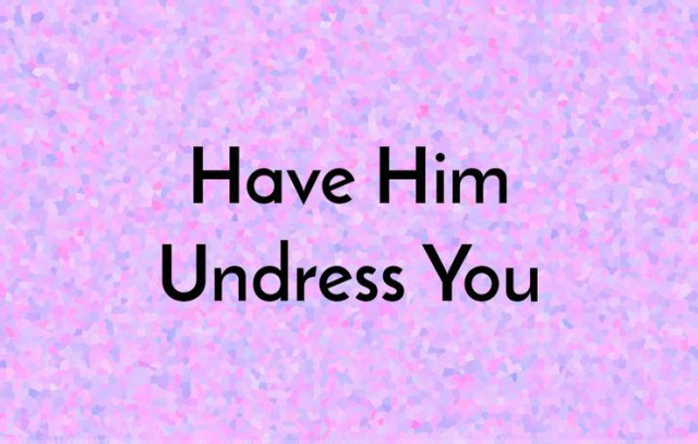 have him undress you